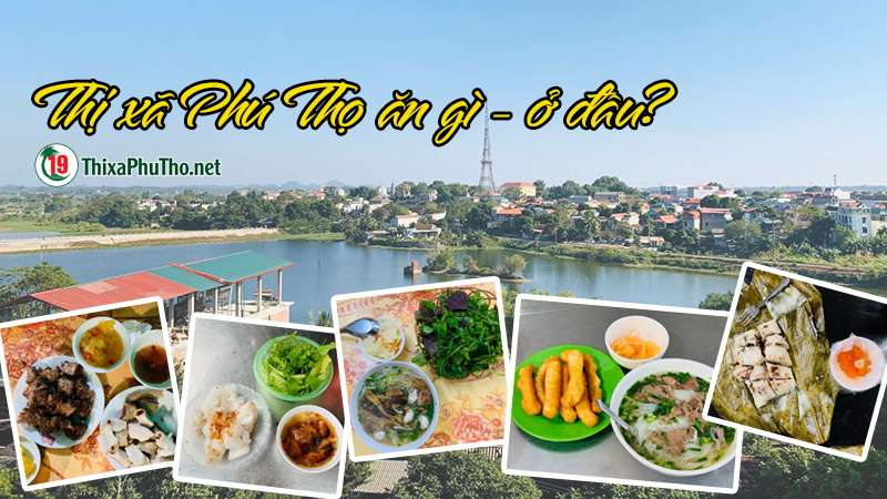 Thị xã Phú Thọ ăn gì? ở đâu?